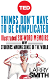 Things Don't Have To Be Complicated: Illustrated Six-Word Memoirs by Students Making Sense of the World (TED Books)