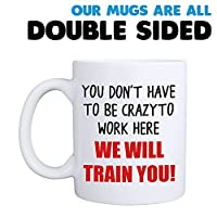 You Don't Have To Be Crazy To Work Here We Will Train You Mug - double sided
