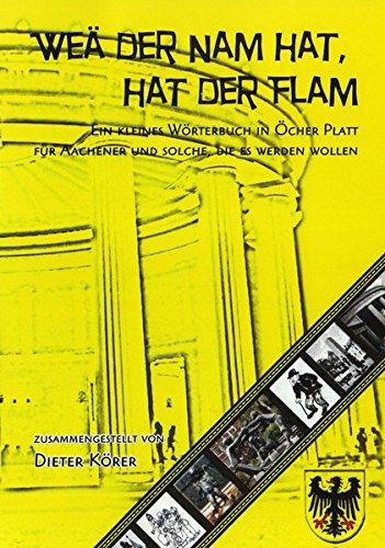 Weä der Nam hat, hat der Flam: Ein kleines Wörterbuch in Öcher Platt. Für Aachener und solche, die es werden wollen