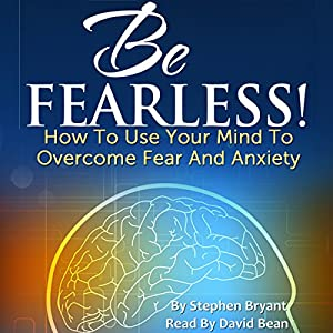 Be Fearless! How to Use Your Mind to Overcome Fear and Anxiety Audiobook
