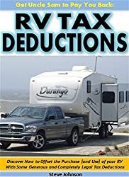 RV Tax Deductions - Get Uncle Sam to Pay You Back!: Discover How to Offset the Purchase (and Use) of Your RV With Some Generous and Completely Legal Tax Deductions