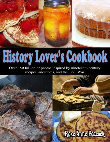 History Lover's Cookbook: Over 150 full-color photos inspired by nineteenth century recipes, anecdotes, and the Civil War
