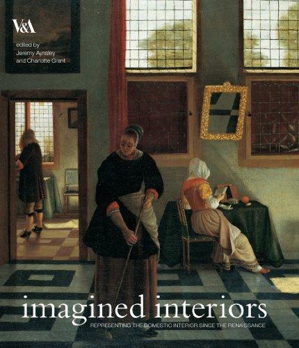 Imagined Interiors: Representing the Domestic Interior Since the Renaissance