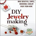 DIY Jewelry Making: Make Beautiful, Simple, Memorable Jewelry Right From Home | DIY Made Easy
