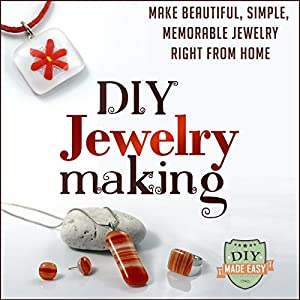 DIY Jewelry Making: Make Beautiful, Simple, Memorable Jewelry Right From Home Audiobook