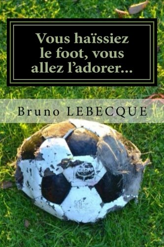 Vous haissiez le foot, vous allez l'adorer... (French Edition)