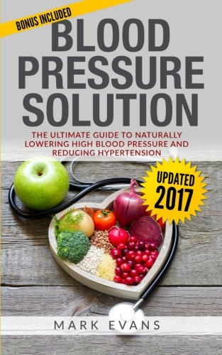 Blood Pressure Guide (Blood Pressure: Blood Pressure Solution : The Ultimate Guide to Naturally Lowering High Blood Pressure and Reducing Hypertension (Blood Pressure Series) (Volume 1))