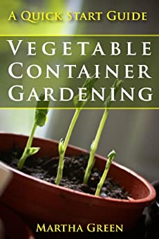 Vegetable Container Gardening: A Quick Start Guide (Gardening Quick Start Guides Book 3) by [Green, Martha]