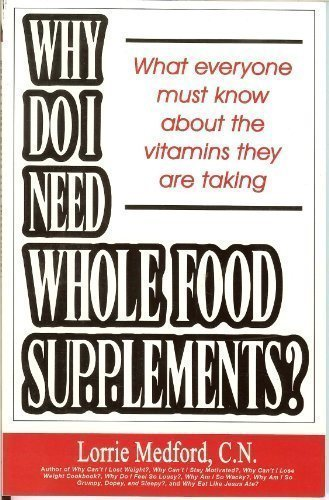 Why Do I Need Whole Food Supplements? What Everyone Must Know About the Vitamins They Are Taking by Lorrie Medford