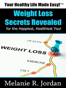Weight Loss Secrets: for the Happiest and Healthiest You! Bonus - 5 Keys to Healthy Weight Loss Success E-Course Free Access Inside (Your Healthy Life Made Easy!(TM) Book 1) by [Jordan, Melanie]