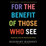 For the Benefit of Those Who See: Dispatches from the World of the Blind | Rosemary Mahoney