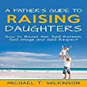 A Father's Guide to Raising Daughters: How to Boost Her Self-Esteem, Self-Image and Self-Respect Audiobook by Michael T Wilkinson Narrated by Michael Colman
