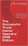 The Successful Truck Owner Operator 2018 Edition: A Business Guide for the Start-Up Owner Operator