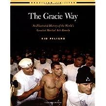 The Gracie Way: An Illustrated History of the World's Greatest Martial Arts Family (Brazilian Jiu-Jitsu series)