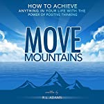 Move Mountains: How to Achieve Anything in Your Life with the Power of Positive Thinking: Inspirational Books Series | R.L. Adams