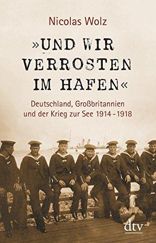 »Und wir verrosten im Hafen«: Deutschland, Großbritannien und der Krieg zur See 1914 - 1918 Mit zahlreichen s/w-Abbildungen