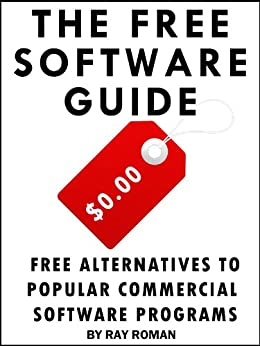 The Free Software Guide - Free Alternatives to Popular Commercial Software Programs by [Roman, Ray]