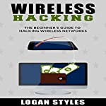 Wireless Hacking: The Beginner's Guide to Hacking Wireless Networks | Logan Styles