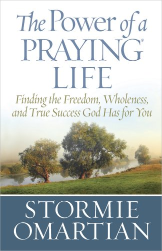 The Power of a Praying® Life: Finding the Freedom, Wholeness, and True Success God Has for You