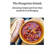 Hungarian Cookbook: Hungarian Goulash Recipes That Delicious Are Easy To Prepare: Amazing recipes just how they would do it in Hungary (Hungarian Recipes, Beef Goulash, Classic Goulash)