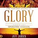 The Furious Sound of Glory: Unleashing Heaven on Earth Through a Supernatural Generation Audiobook by Jeff Jansen Narrated by Jamin Bradley