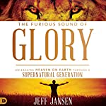 The Furious Sound of Glory: Unleashing Heaven on Earth Through a Supernatural Generation | Jeff Jansen