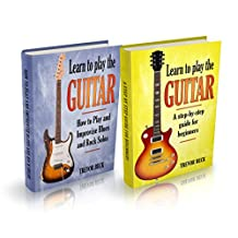 Learn to Play the Guitar: 2 Manuscripts - A Step-by-Step Guide for Beginners, How to Play and Improvise Blues and Rock Solos