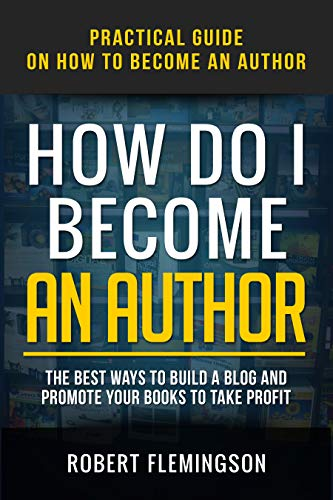 How Do I Become an Author: Practical Guide on How to Become an Author The Best Ways to Build a Blog and Promote Your Books to Take Profit by [Flemingson, Robert]