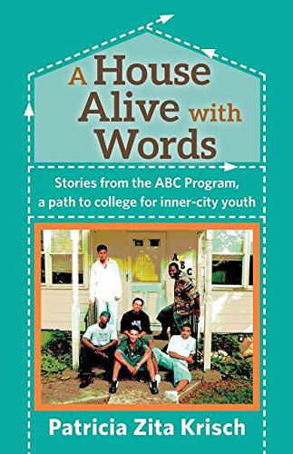A House Alive with Words: Stories from the ABC Program, a path to college for inner-city youth