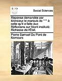Réponse Demandée Par Monsieur le Marquis de *** À Celle Qu'il a Faite Aux Réflexions Sur L'Écrit Institulé, Pierre Samuel Du Pont De Nemours, 1140849131
