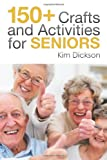 150+ Crafts and Activities for Seniors, Kim Dickson, 149318895X