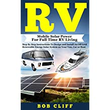 Rv:Mobile Solar Power For Full Time RV Living: Step By Step Instructions To Design and Install An Off Grid Renewable Energy Solar System on Your Van, Car or Boat (RV Guide Books Book 4)