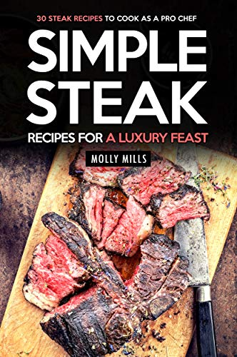 Simple Steak Recipes for a Luxury Feast: 30 Steak Recipes to Cook as a Pro Chef