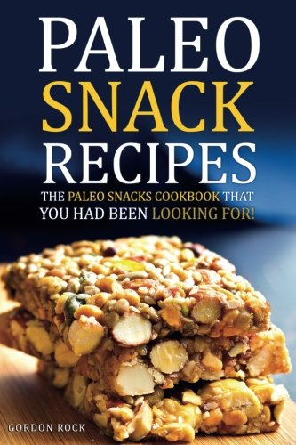 Paleo Snack Recipes - The Paleo Snacks Cookbook That You Had Been Looking For: Including Recipes of Paleo Snacks for Kids and Adults