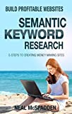 Semantic Keyword Research: The 5 Step Process to Building Websites with 10 Times Less Work (Build Profitable Websites)