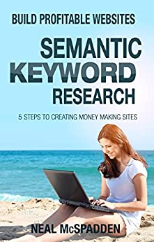 Semantic Keyword Research: The 5 Step Process to Building Websites with 10 Times Less Work (Build Profitable Websites) by [McSpadden, Neal]
