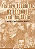 History Teaching, Nationhood and the State : A Study in Educational Politics, Philips, Robert, 0304702994