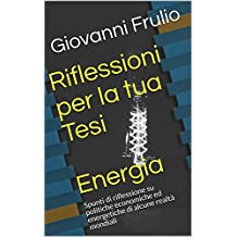 Riflessioni per la tua Tesi  Energia: Spunti di riflessione su politiche economiche ed energetiche di alcune realtà mondiali (Italian Edition)
