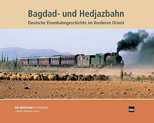 Bagdad- und Hedjazbahn: Deutsche Eisenbahngeschichte im Vorderen Orient