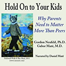 Hold On to Your Kids: Why Parents Need to Matter More Than Peers Audible Audio Edition