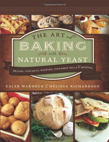 The Art of Baking with Natural Yeast: Breads, Pancakes, Waffles, Cinnamon Rolls and Muffins - by Caleb Warnock and Melissa Richardson