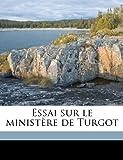 Essai Sur le Ministère de Turgot, Pierre François Charles Foncin and Pierre Franois Charles Foncin, 1149366990