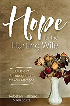 Hope for the Hurting Wife: 30 Days of Practical Encouragement for Your Marriage by [Hallberg, Rebekah, Stults, Jen]