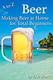 A to Z Beer Making Beer at Home for Total Beginners