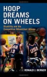Hoop Dreams on Wheels : Disability and the Competitive Wheelchair Athlete, Berger, Ronald J., 0415965098
