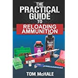 The Practical Guide to Reloading Ammunition: Learn the easy way to reload your own rifle and pistol cartridges (Practical Gui