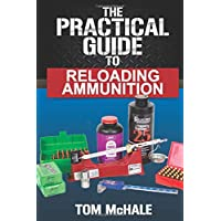 The Practical Guide to Reloading Ammunition: Learn the easy way to reload your own rifle and pistol cartridges (Practical Guides)