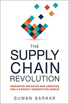 The Supply Chain Revolution: Innovative Sourcing and Logistics for a Fiercely Competitive World by [SARKAR, Suman]