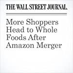More Shoppers Head to Whole Foods After Amazon Merger | Heather Haddon,Laura Stevens