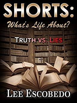 Shorts:What's Life About? Truth vs Lies (Shorts: What Life's About? Book 1) by [Escobedo, Lee]